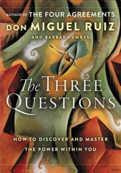 The three questions : how to discover and master the power within you by Ruiz, Miguel,  Jr.