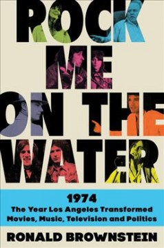Rock me on the water : 1974 : the year Los Angeles transformed, movies, music, television, and politics by Brownstein, Ronald