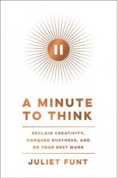 A minute to think : reclaim creativity, conquer busyness, and do your best work by Funt, Juliet