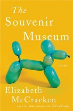 The souvenir museum : stories by McCracken, Elizabeth