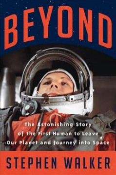 Beyond : the astonishing story of the first human to leave our planet and journey into space by Walker, Stephen