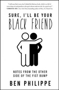 Sure, I'll be your black friend : notes from the other side of the fist bump by Philippe, Ben