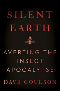 Silent Earth : averting the insect apocalypse by Goulson, Dave