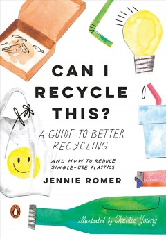 Can I recycle this? : a guide to better recycling and how to reduce single-use plastics by Romer, Jennie