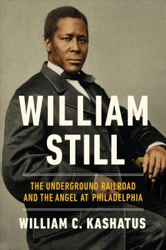 William Still : The Underground Railroad and the Angel at Philadelphia by Kashatus, William C.