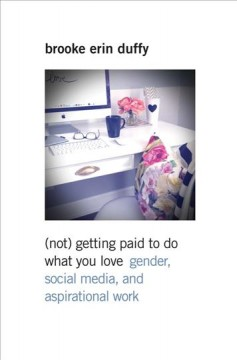 (Not) getting paid to do what you love : gender, social media, and aspirational work by Duffy, Brooke Erin