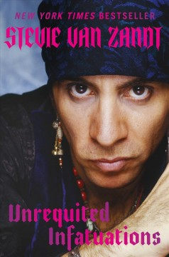 Unrequited infatuations : odyssey of a rock and roll consigliere : (a cautionary tale) by Van Zandt, Steve