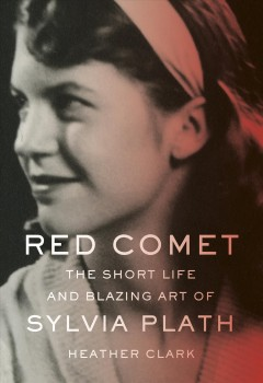 Red comet : the short life and blazing art of Sylvia Plath by Clark, Heather L.