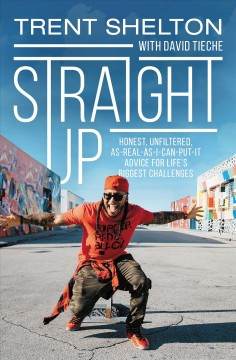 Straight up : honest, unfiltered, as-real-as-I-can-put-it advice for life's biggest challenges by Shelton, Trent.
