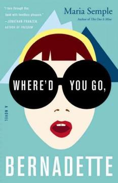 Where'd you go, Bernadette : a novel by Semple, Maria