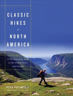Classic hikes of North America : 25 breathtaking treks in the United States and Canada by Potterfield, Peter.