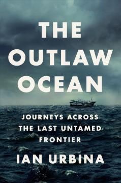 The outlaw ocean : journeys across the last untamed frontier by Urbina, Ian
