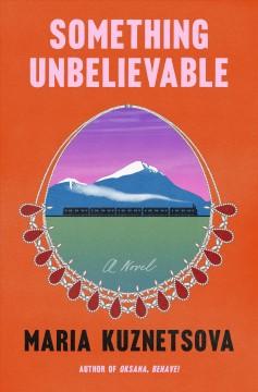 Something unbelievable : a novel by Kuznetsova, Maria