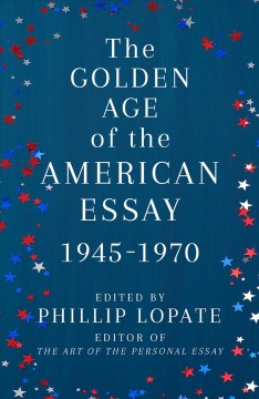 The golden age of the American essay, 1945-1970 / 1945-1970 by Lopate, Phillip (EDT)
