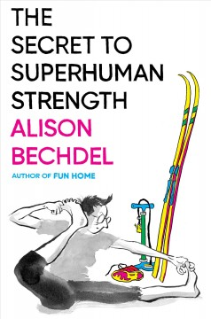 The secret to superhuman strength by Bechdel, Alison