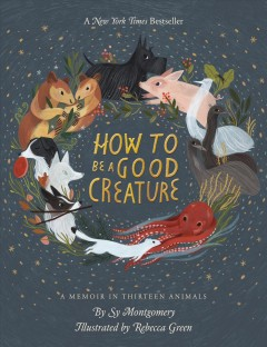 How to be a good creature : a memoir in thirteen animals by Montgomery, Sy