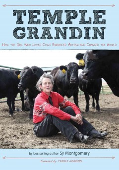 Temple Grandin : how the girl who loved cows embraced autism and changed the world by Montgomery, Sy.