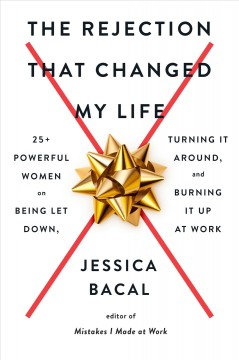 The rejection that changed my life : 25 powerful women on being let down, turning it around, and burning it up at work by Bacal, Jessica