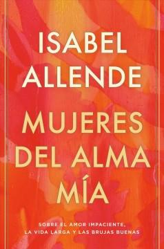 Mujeres del alma mía : sobre el amor impaciente, la vida larga y las brujas buenas by Allende, Isabel