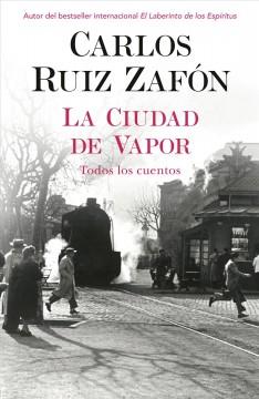 La ciudad de vapor : todos los cuentos by Ruiz Zafón, Carlos