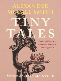 Tiny tales : stories of romance, ambition, kindness, and happiness by McCall Smith, Alexander
