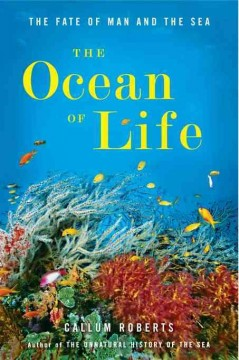 The ocean of life : the fate of man and the sea by Roberts, Callum.