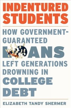 Indentured students : how government-guaranteed loans left generations drowning in college debt by Shermer, Elizabeth Tandy