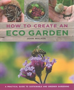 How to create an eco garden : a practical guide to sustainable and greener gardening by Walker, John