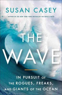 The wave : in pursuit of the rogues, freaks, and giants of the ocean by Casey, Susan