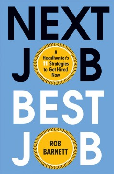 Next job, best job : a headhunter's 11 strategies to get hired now by Barnett, Rob