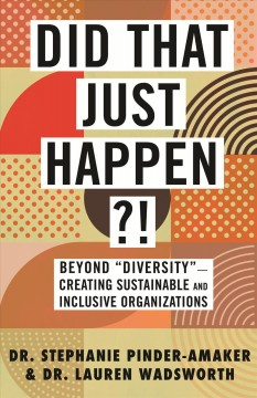 """Did that just happen?! : beyond """"diversity""""--creating sustainable and inclusive organizations by Pinder-Amaker, Stephanie"""