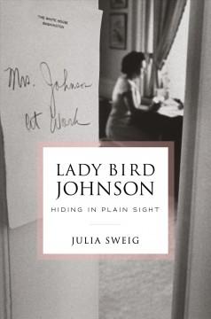 Lady Bird Johnson : hiding in plain sight by Sweig, Julia