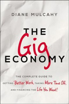 The gig economy : the complete guide to getting better work, taking more time off, and financing the life you want! by Mulcahy, Diane
