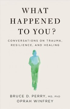 What happened to you? : conversations on trauma, resilience, and healing by Perry, Bruce Duncan