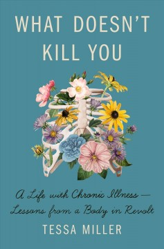 What doesn't kill you : a life with chronic illness-lessons from a body in revolt by Miller, Tessa