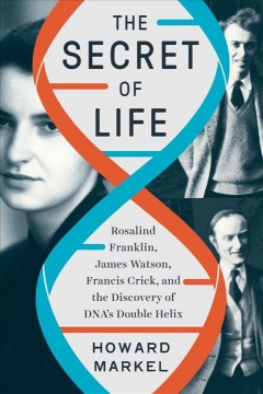 The secret of life : Rosalind Franklin, James Watson, Francis Crick, and the discovery of DNA's double helix by Markel, Howard