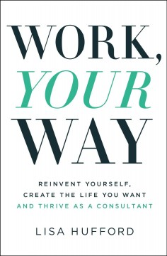 Work, your way : reinvent yourself, create the life you want and thrive as a consultant by Hufford, Lisa