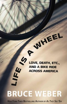 Life is a wheel : love, death, etc. and a bike ride across America by Weber, Bruce