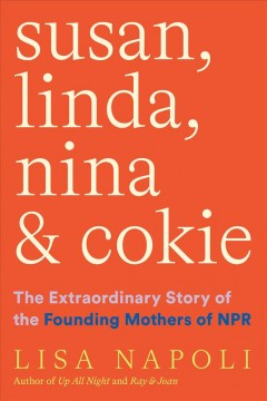 Susan, Linda, Nina & Cokie : the extraordinary story of the founding mothers of NPR by Napoli, Lisa