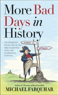 More bad days in history : the delightfully dismal, day-to-day saga of ignominy, idiocy, and incompetence continues by Farquhar, Michael