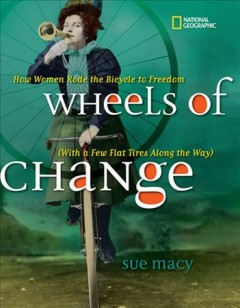 Wheels of change : how women rode the bicycle to freedom (with a few flat tires along the way) by Macy, Sue.