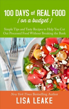 100 days of real food--on a budget : simple tips and tasty recipes to help you cut out processed food without breaking the bank by Leake, Lisa