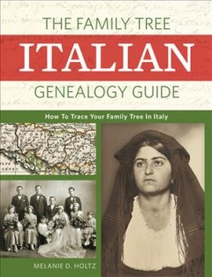 The Family Tree Italian genealogy guide : how to trace your family tree in Italy by Holtz, Melanie D.