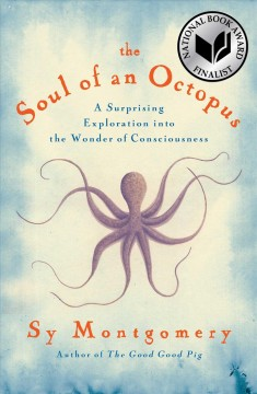 The soul of an octopus : a surprising exploration into the wonder of consciousness by Montgomery, Sy