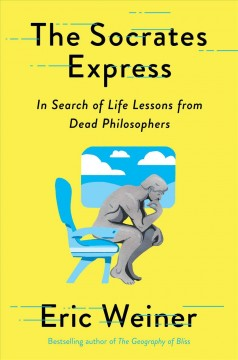 The Socrates express : in search of life lessons from dead philosophers by Weiner, Eric