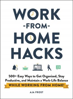 Work-from-home hacks : 500+ easy ways to get organized, stay productive, and maintain a work-life balance while working from home! by Frost, Aja