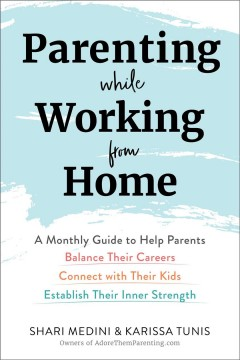 Parenting while working from home : a monthly guide to help parents balance their careers, connect with their kids, establish their inner strength by Medini, Shari