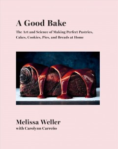 A good bake : the art and science of making perfect pastries, cakes, cookies, pies and breads at home by Weller, Melissa