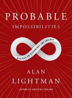 Probable impossibilities : musings on beginnings and endings by Lightman, Alan P.