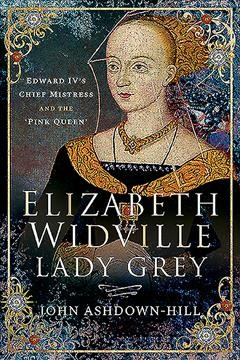 Elizabeth Widville, Lady Grey : Edward IV's chief mistress, and the 'Pink Queen' by Ashdown-Hill, John
